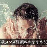 高級メンズ洗顔料おすすめ5選|デパコスの人気ブランドを厳選!