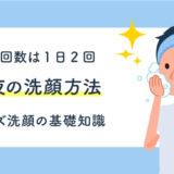 【男の洗顔回数は1日2回】朝夜の正しい洗顔方法と手入れの仕方!