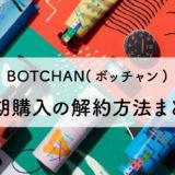 BOTCHAN(ボッチャン)の解約方法|定期購入に回数縛りはある?